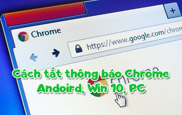 Cách tắt thông báo Chrome Andoird, Win 10, PC